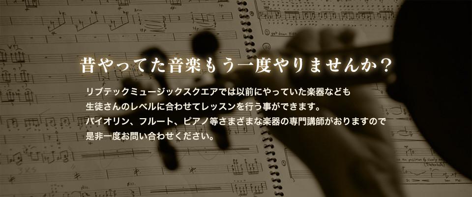 昔やってた音楽もう一度やりませんか?リブテックミュージックスクエアでは以前にやっていた楽器なども生徒さんのレベルに合わせてレッスンを行う事ができます。バイオリン、フルート、ピアノ等さまざまな楽器の専門講師がおりますので是非一度お問い合わせくださいませ。